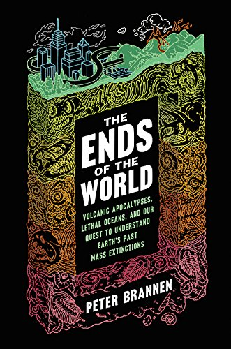 The Ends of the World: Volcanic Apocalypses, Lethal Oceans, and Our Quest to Understand Earths Past Mass Extinctions